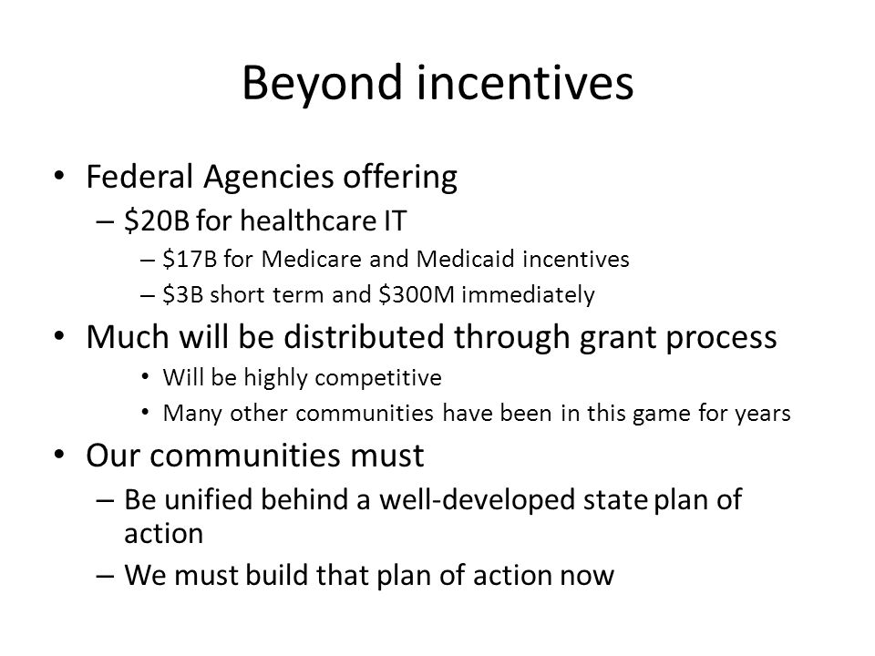Beyond incentives Federal Agencies offering – $20B for healthcare IT – $17B for Medicare and Medicaid incentives – $3B short term and $300M immediately Much will be distributed through grant process Will be highly competitive Many other communities have been in this game for years Our communities must – Be unified behind a well-developed state plan of action – We must build that plan of action now
