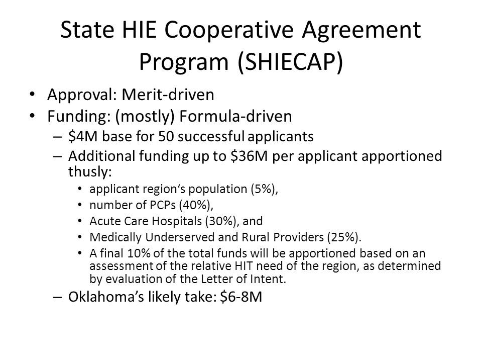 State HIE Cooperative Agreement Program (SHIECAP) Approval: Merit-driven Funding: (mostly) Formula-driven – $4M base for 50 successful applicants – Additional funding up to $36M per applicant apportioned thusly: applicant region's population (5%), number of PCPs (40%), Acute Care Hospitals (30%), and Medically Underserved and Rural Providers (25%).