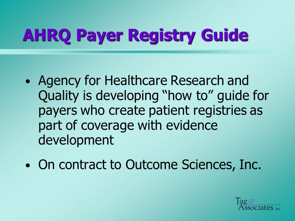 AHRQ Payer Registry Guide Agency for Healthcare Research and Quality is developing how to guide for payers who create patient registries as part of coverage with evidence development On contract to Outcome Sciences, Inc.
