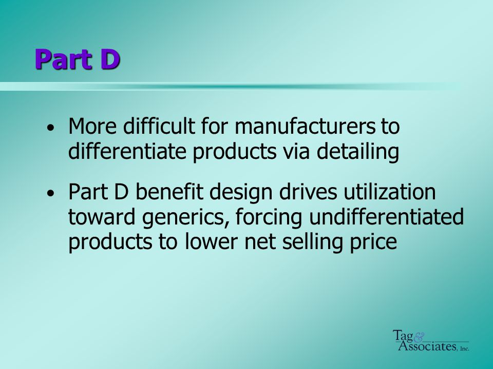 Part D More difficult for manufacturers to differentiate products via detailing Part D benefit design drives utilization toward generics, forcing undifferentiated products to lower net selling price