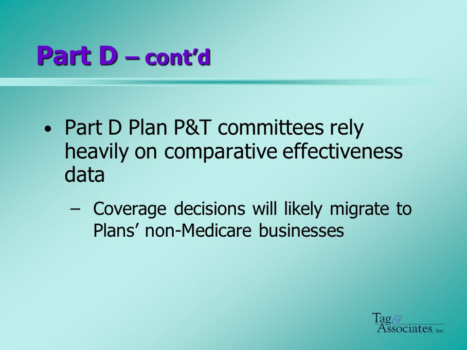 Part D – cont'd Part D Plan P&T committees rely heavily on comparative effectiveness data –Coverage decisions will likely migrate to Plans' non-Medicare businesses