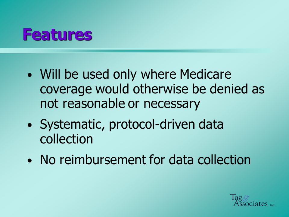 Features Will be used only where Medicare coverage would otherwise be denied as not reasonable or necessary Systematic, protocol-driven data collection No reimbursement for data collection