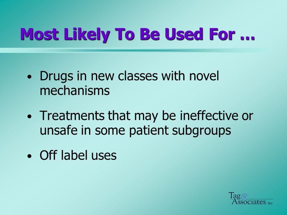 Most Likely To Be Used For … Drugs in new classes with novel mechanisms Treatments that may be ineffective or unsafe in some patient subgroups Off label uses