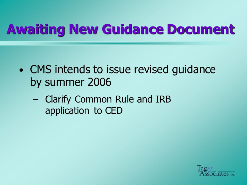 Awaiting New Guidance Document CMS intends to issue revised guidance by summer 2006 –Clarify Common Rule and IRB application to CED