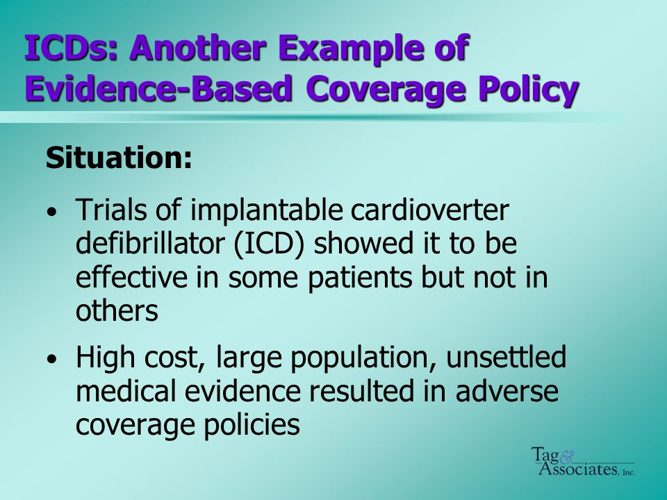 ICDs: Another Example of Evidence-Based Coverage Policy Situation: Trials of implantable cardioverter defibrillator (ICD) showed it to be effective in some patients but not in others High cost, large population, unsettled medical evidence resulted in adverse coverage policies