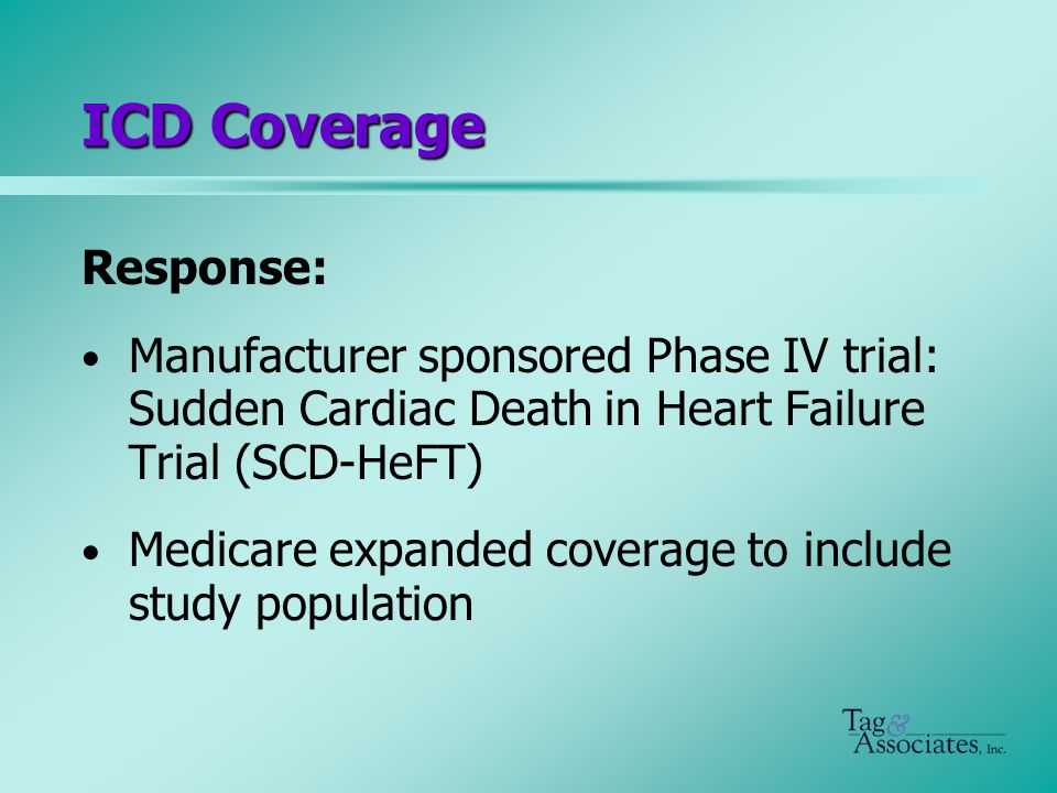 ICD Coverage Response: Manufacturer sponsored Phase IV trial: Sudden Cardiac Death in Heart Failure Trial (SCD-HeFT) Medicare expanded coverage to include study population