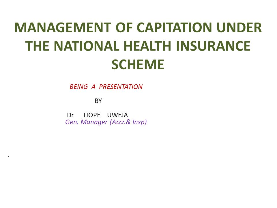 MANAGEMENT OF CAPITATION UNDER THE NATIONAL HEALTH INSURANCE SCHEME BEING A PRESENTATION BY Dr HOPE UWEJA Gen. Manager (Accr.& Insp)