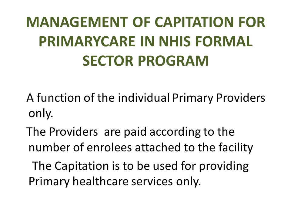 MANAGEMENT OF CAPITATION FOR PRIMARYCARE IN NHIS FORMAL SECTOR PROGRAM A function of the individual Primary Providers only. The Providers are paid acc