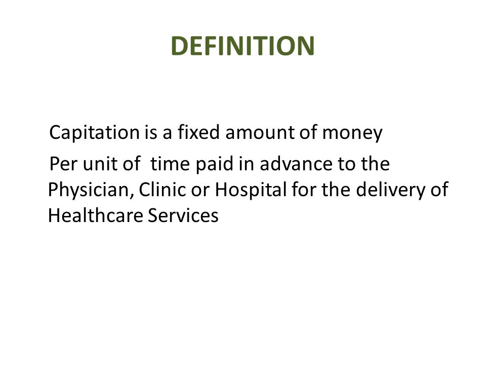 DEFINITION Capitation is a fixed amount of money Per unit of time paid in advance to the Physician, Clinic or Hospital for the delivery of Healthcare