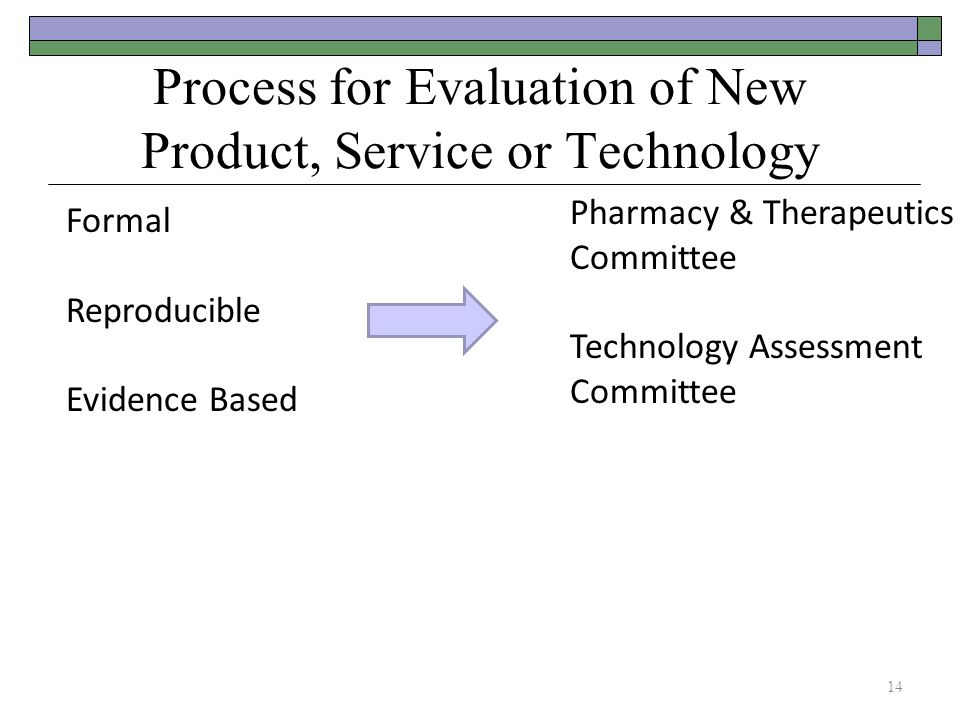 Formal Reproducible Evidence Based Process for Evaluation of New Product, Service or Technology Pharmacy & Therapeutics Committee Technology Assessment Committee 14