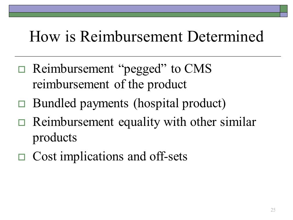 How is Reimbursement Determined  Reimbursement pegged to CMS reimbursement of the product  Bundled payments (hospital product)  Reimbursement equality with other similar products  Cost implications and off-sets 25
