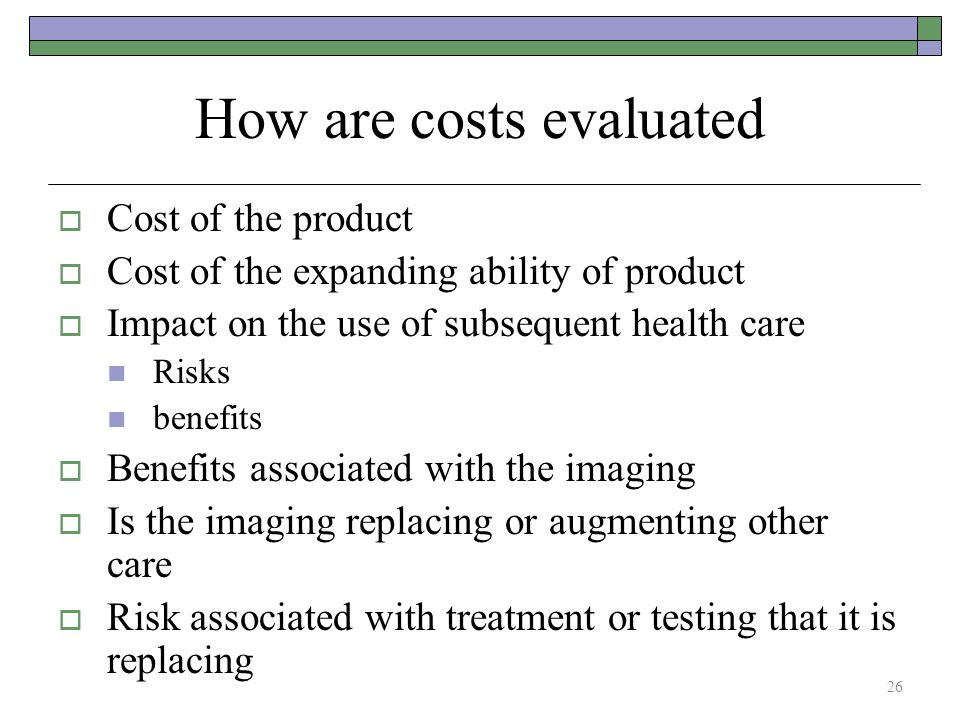 How are costs evaluated  Cost of the product  Cost of the expanding ability of product  Impact on the use of subsequent health care Risks benefits