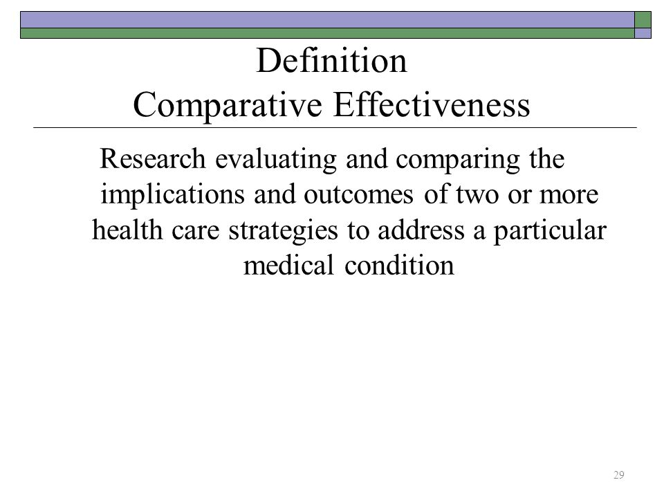 Definition Comparative Effectiveness Research evaluating and comparing the implications and outcomes of two or more health care strategies to address