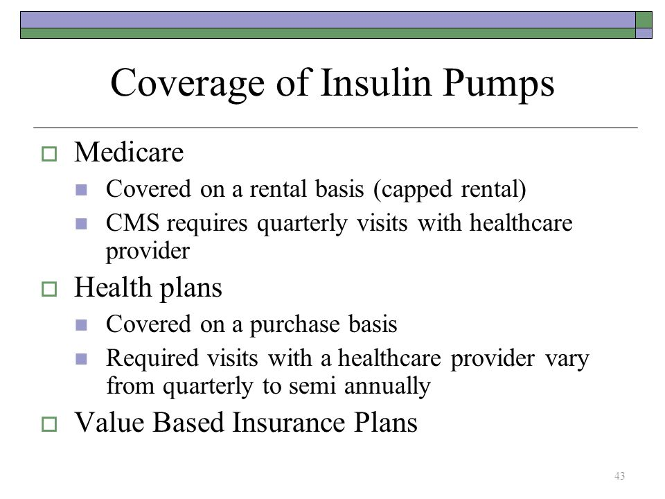 Coverage of Insulin Pumps  Medicare Covered on a rental basis (capped rental) CMS requires quarterly visits with healthcare provider  Health plans C
