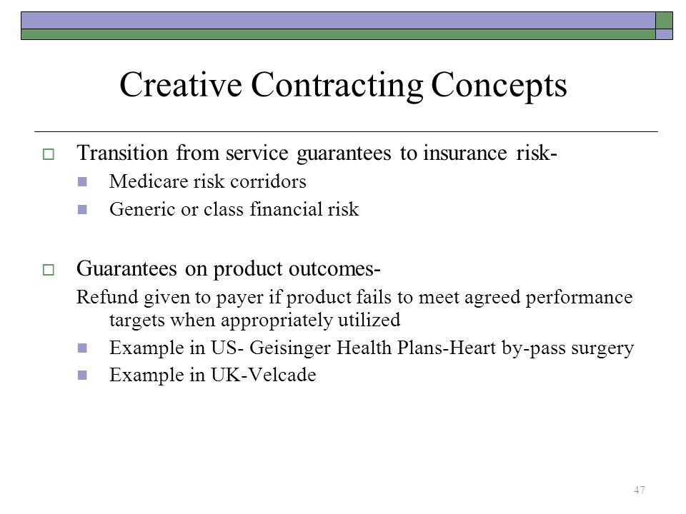 Creative Contracting Concepts  Transition from service guarantees to insurance risk- Medicare risk corridors Generic or class financial risk  Guarantees on product outcomes- Refund given to payer if product fails to meet agreed performance targets when appropriately utilized Example in US- Geisinger Health Plans-Heart by-pass surgery Example in UK-Velcade 47