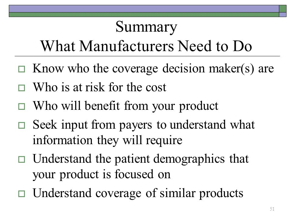 Summary What Manufacturers Need to Do  Know who the coverage decision maker(s) are  Who is at risk for the cost  Who will benefit from your product