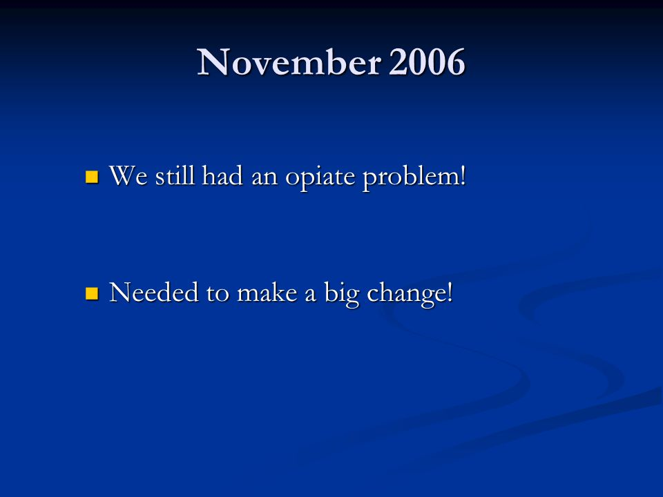 November 2006 We still had an opiate problem. We still had an opiate problem.