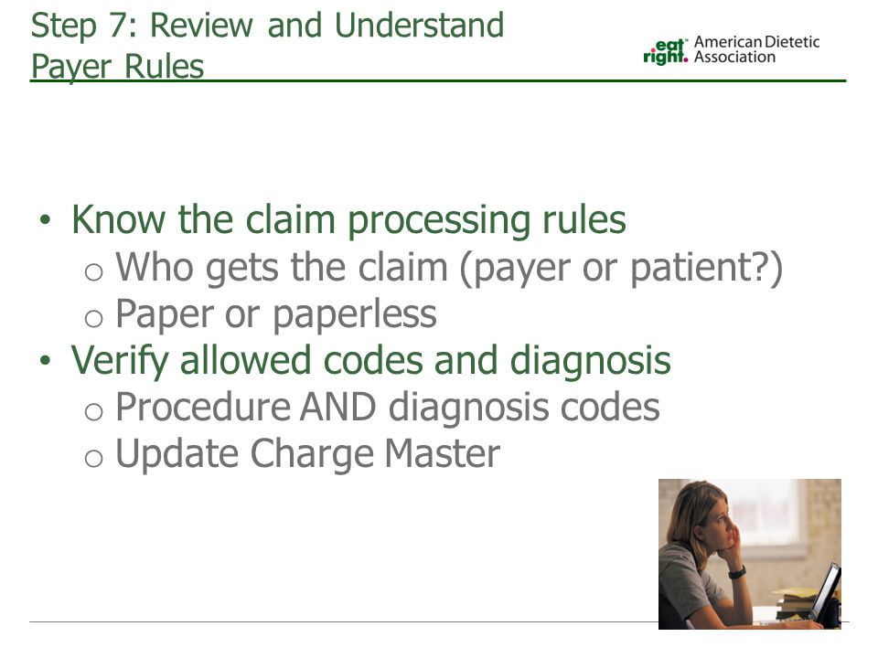 Step 7: Review and Understand Payer Rules Know the claim processing rules o Who gets the claim (payer or patient ) o Paper or paperless Verify allowed codes and diagnosis o Procedure AND diagnosis codes o Update Charge Master