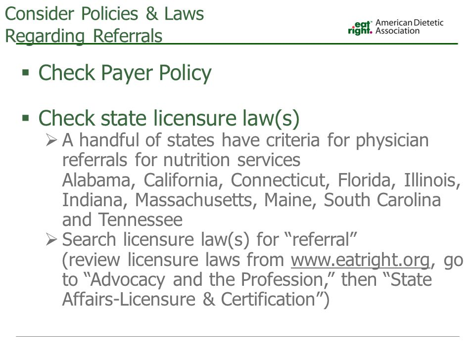 Consider Policies & Laws Regarding Referrals  Check Payer Policy  Check state licensure law(s)  A handful of states have criteria for physician referrals for nutrition services Alabama, California, Connecticut, Florida, Illinois, Indiana, Massachusetts, Maine, South Carolina and Tennessee  Search licensure law(s) for referral (review licensure laws from www.eatright.org, go to Advocacy and the Profession, then State Affairs-Licensure & Certification )