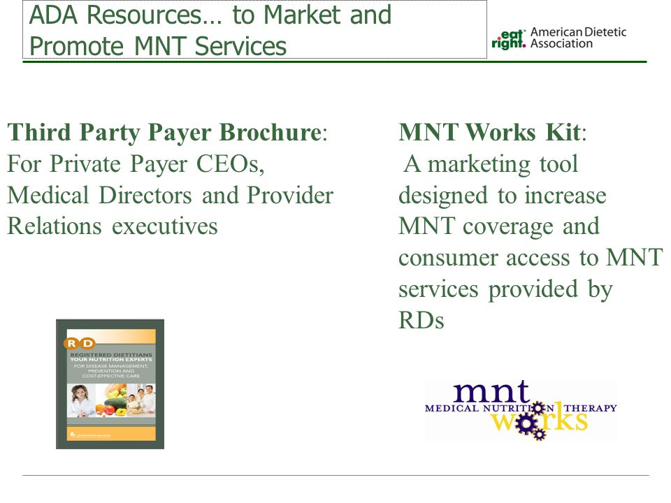 ADA Resources… to Market and Promote MNT Services Third Party Payer Brochure: For Private Payer CEOs, Medical Directors and Provider Relations executives MNT Works Kit: A marketing tool designed to increase MNT coverage and consumer access to MNT services provided by RDs