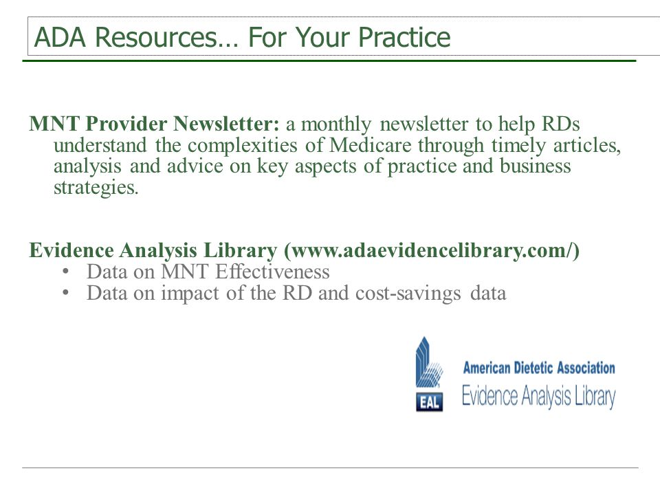 ADA Resources… For Your Practice MNT Provider Newsletter: a monthly newsletter to help RDs understand the complexities of Medicare through timely articles, analysis and advice on key aspects of practice and business strategies.