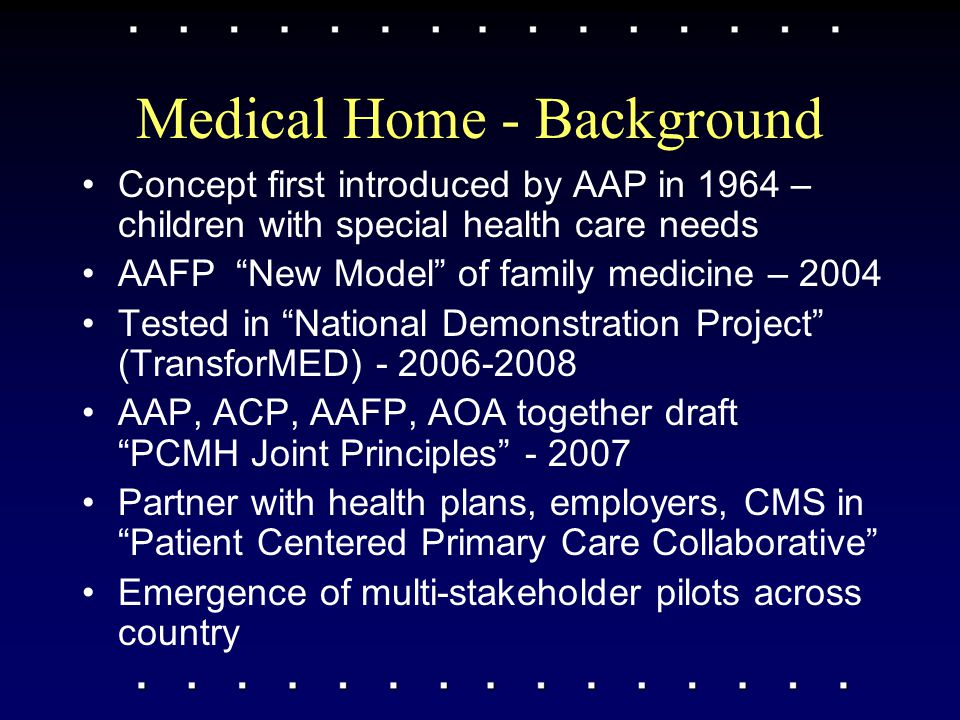 "Medical Home - Background Concept first introduced by AAP in 1964 – children with special health care needs AAFP ""New Model"" of family medicine – 2004"