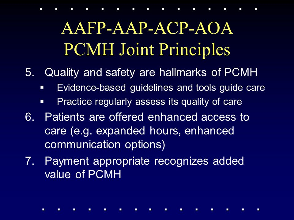 AAFP-AAP-ACP-AOA PCMH Joint Principles 5.Quality and safety are hallmarks of PCMH  Evidence-based guidelines and tools guide care  Practice regularl
