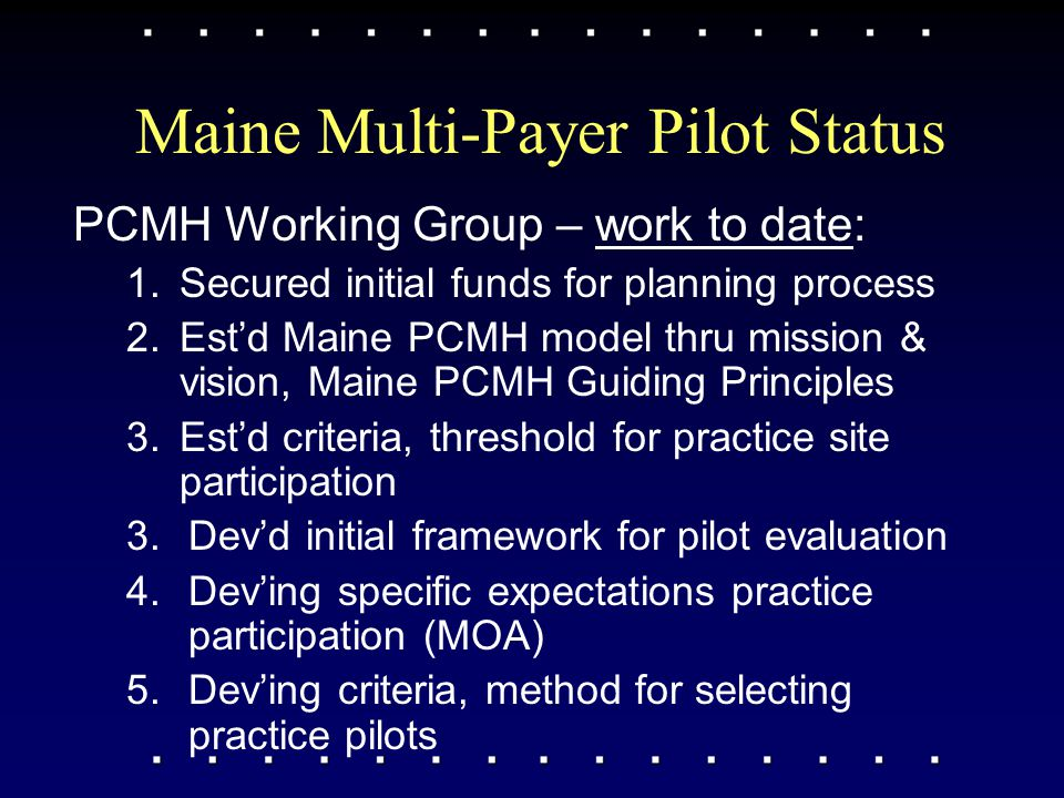 Maine Multi-Payer Pilot Status PCMH Working Group – work to date: 1.Secured initial funds for planning process 2.Est'd Maine PCMH model thru mission &