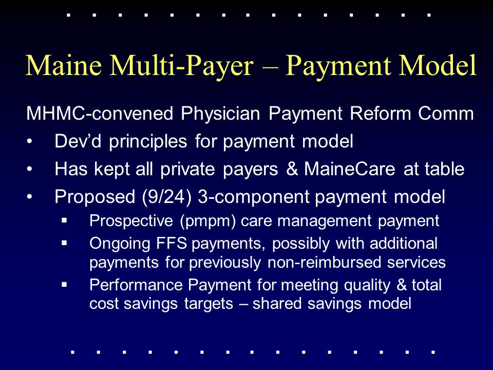 Maine Multi-Payer – Payment Model MHMC-convened Physician Payment Reform Comm Dev'd principles for payment model Has kept all private payers & MaineCa