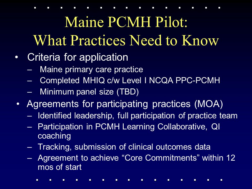 Maine PCMH Pilot: What Practices Need to Know Criteria for application –Maine primary care practice –Completed MHIQ c/w Level I NCQA PPC-PCMH –Minimum