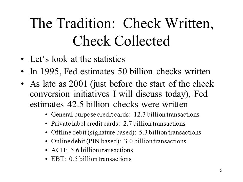 6 The Tradition: Check Written, Check Collected Law required checks written by payer to be collected and settled through inter-bank check collection and settlement system, subject to check law, the Uniform Commercial Code In 1995, 50 billion checks written In 1995, 50 billion checks collected through the inter-bank check collection and settlement system, subject to check law
