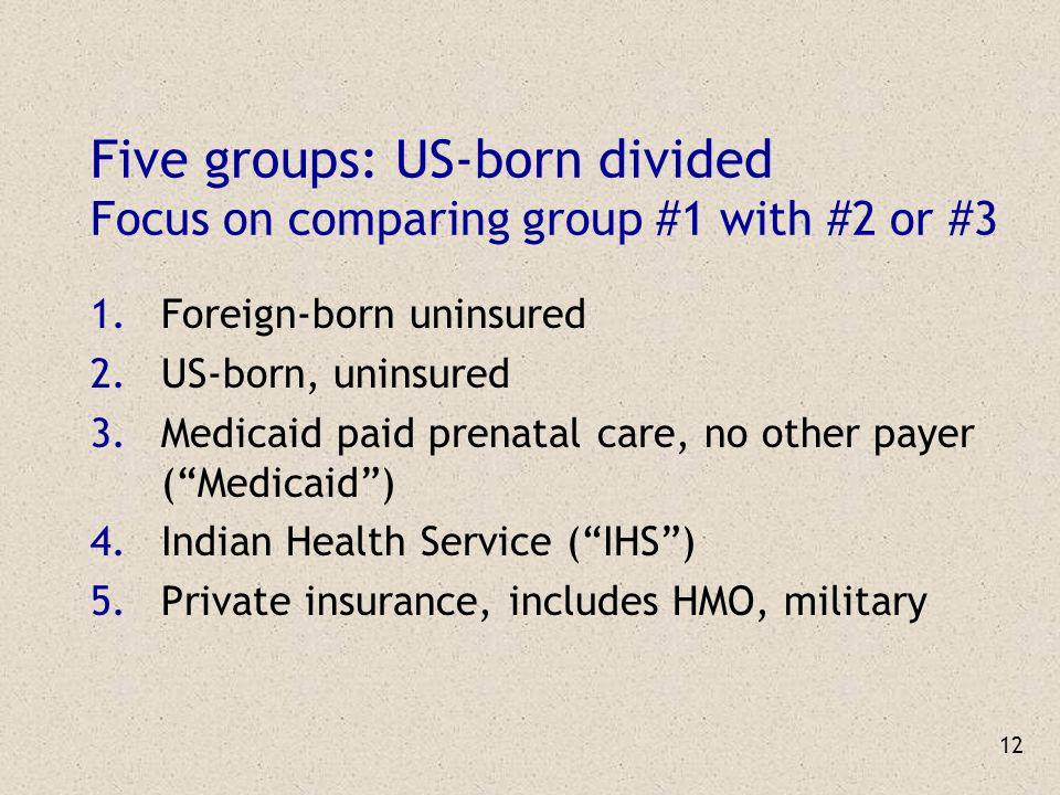12 Five groups: US-born divided Focus on comparing group #1 with #2 or #3 1.Foreign-born uninsured 2.US-born, uninsured 3.Medicaid paid prenatal care, no other payer ( Medicaid ) 4.Indian Health Service ( IHS ) 5.Private insurance, includes HMO, military
