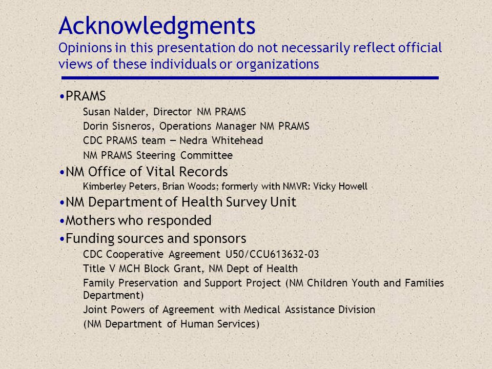 Acknowledgments Opinions in this presentation do not necessarily reflect official views of these individuals or organizations PRAMS Susan Nalder, Director NM PRAMS Dorin Sisneros, Operations Manager NM PRAMS CDC PRAMS team – Nedra Whitehead NM PRAMS Steering Committee NM Office of Vital Records Kimberley Peters, Brian Woods; formerly with NMVR: Vicky Howell NM Department of Health Survey Unit Mothers who responded Funding sources and sponsors CDC Cooperative Agreement U50/CCU613632-03 Title V MCH Block Grant, NM Dept of Health Family Preservation and Support Project (NM Children Youth and Families Department) Joint Powers of Agreement with Medical Assistance Division (NM Department of Human Services)