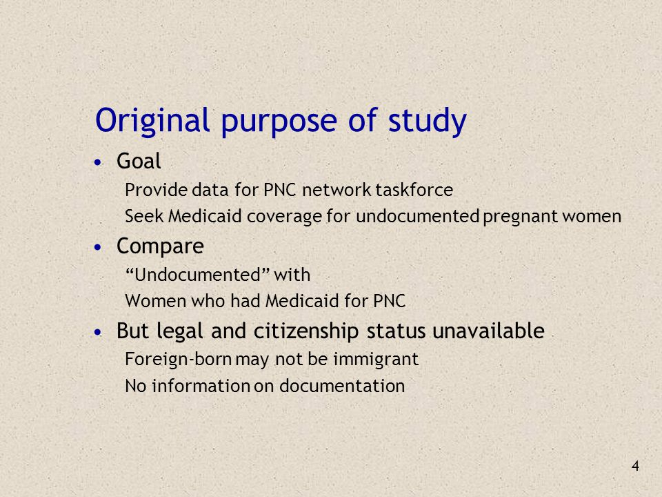 4 Original purpose of study Goal Provide data for PNC network taskforce Seek Medicaid coverage for undocumented pregnant women Compare Undocumented with Women who had Medicaid for PNC But legal and citizenship status unavailable Foreign-born may not be immigrant No information on documentation