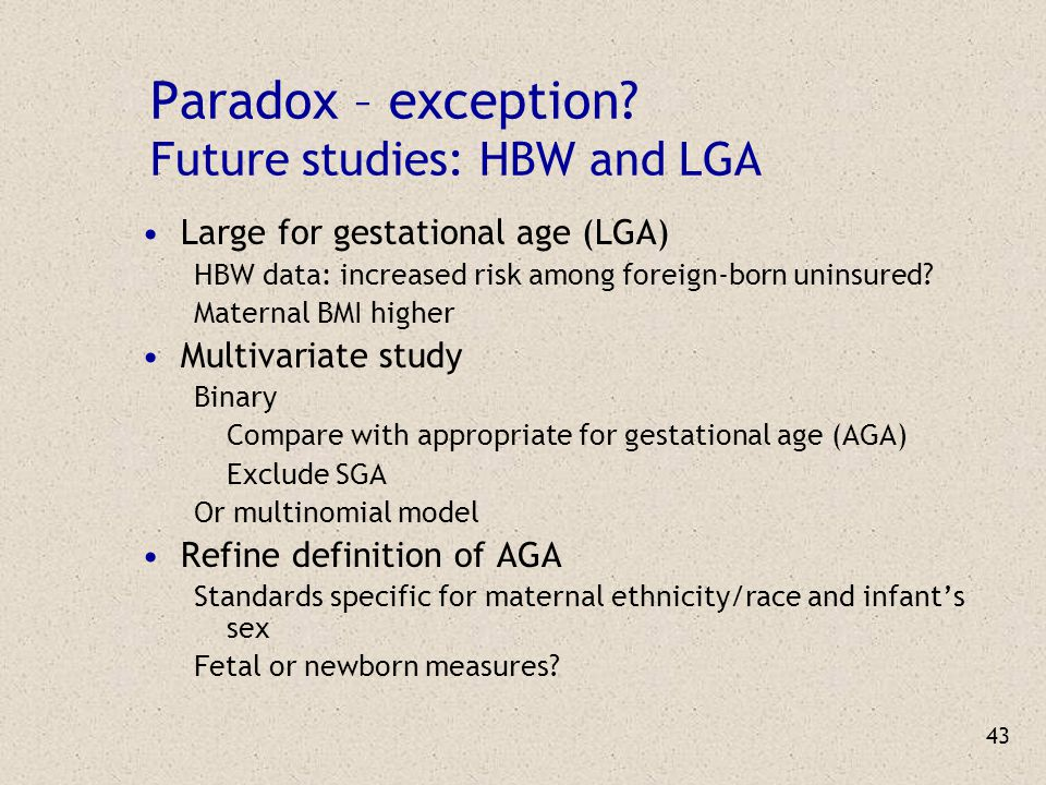 43 Paradox – exception? Future studies: HBW and LGA Large for gestational age (LGA) HBW data: increased risk among foreign-born uninsured? Maternal BM