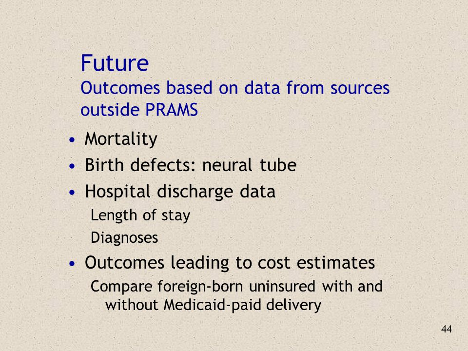 44 Future Outcomes based on data from sources outside PRAMS Mortality Birth defects: neural tube Hospital discharge data Length of stay Diagnoses Outcomes leading to cost estimates Compare foreign-born uninsured with and without Medicaid-paid delivery