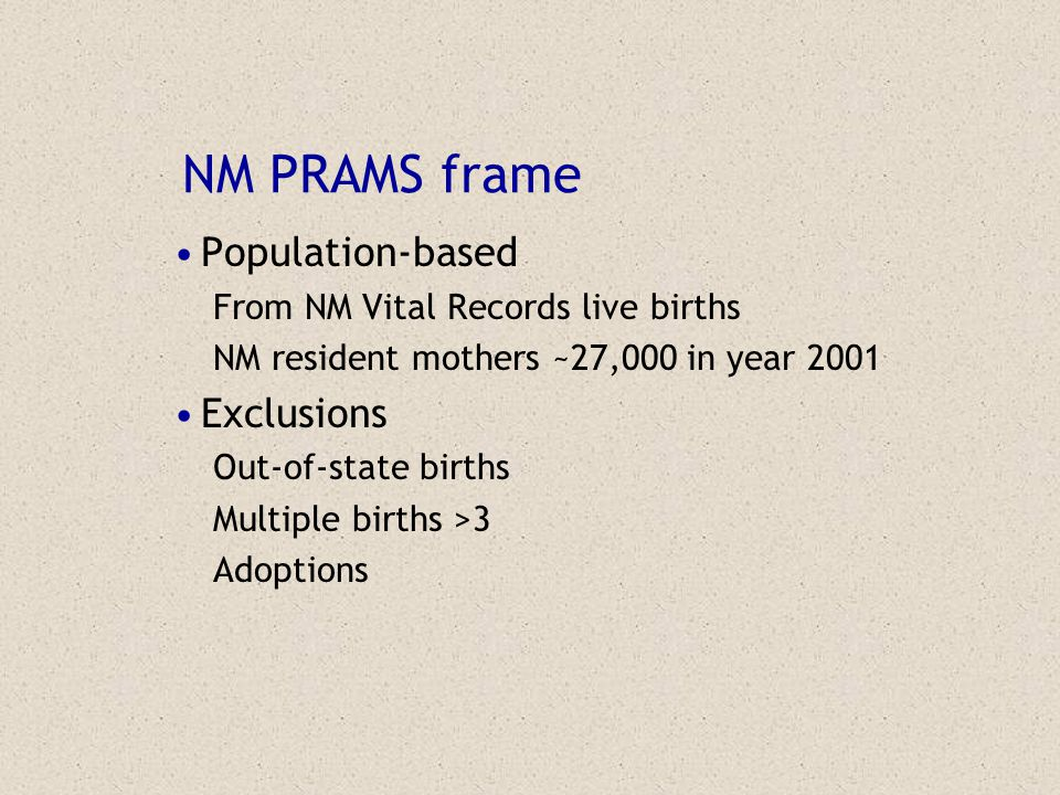 NM PRAMS frame Population-based From NM Vital Records live births NM resident mothers ~27,000 in year 2001 Exclusions Out-of-state births Multiple bir