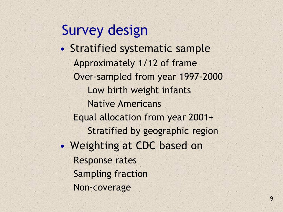 9 Survey design Stratified systematic sample Approximately 1/12 of frame Over-sampled from year 1997-2000 Low birth weight infants Native Americans Eq