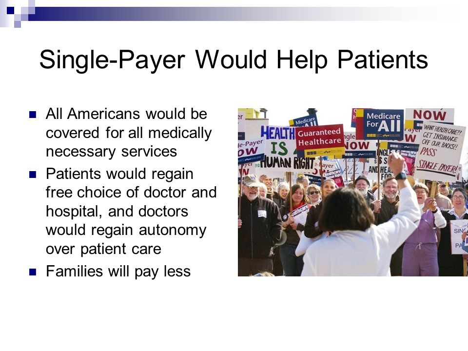 Single-Payer Would Help Patients All Americans would be covered for all medically necessary services Patients would regain free choice of doctor and hospital, and doctors would regain autonomy over patient care Families will pay less