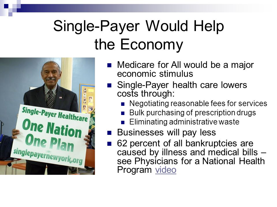 Single-Payer Would Help the Economy Medicare for All would be a major economic stimulus Single-Payer health care lowers costs through: Negotiating reasonable fees for services Bulk purchasing of prescription drugs Eliminating administrative waste Businesses will pay less 62 percent of all bankruptcies are caused by illness and medical bills – see Physicians for a National Health Program videovideo