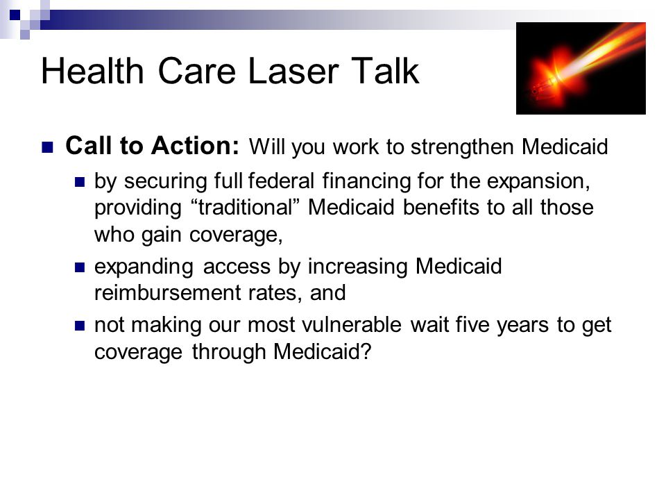 Health Care Laser Talk Call to Action: Will you work to strengthen Medicaid by securing full federal financing for the expansion, providing traditional Medicaid benefits to all those who gain coverage, expanding access by increasing Medicaid reimbursement rates, and not making our most vulnerable wait five years to get coverage through Medicaid