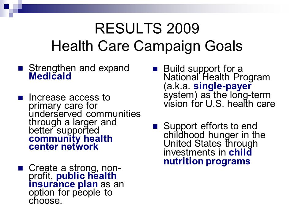 RESULTS 2009 Health Care Campaign Goals Strengthen and expand Medicaid Increase access to primary care for underserved communities through a larger and better supported community health center network Create a strong, non- profit, public health insurance plan as an option for people to choose.