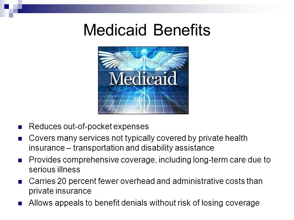 Medicaid Benefits Reduces out-of-pocket expenses Covers many services not typically covered by private health insurance – transportation and disability assistance Provides comprehensive coverage, including long-term care due to serious illness Carries 20 percent fewer overhead and administrative costs than private insurance Allows appeals to benefit denials without risk of losing coverage