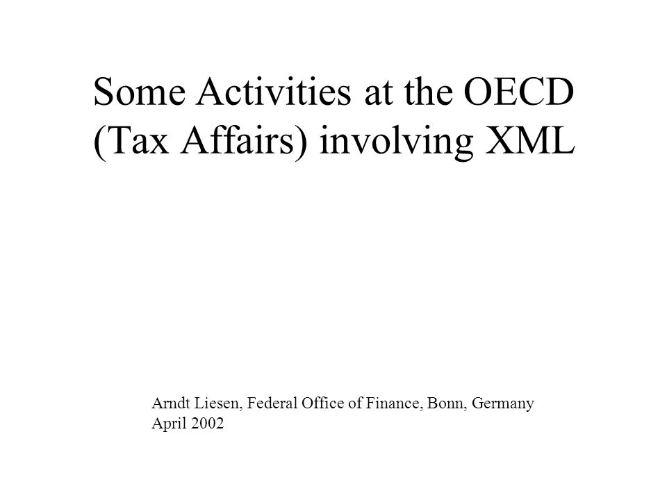 Some Activities at the OECD (Tax Affairs) involving XML Arndt Liesen, Federal Office of Finance, Bonn, Germany April 2002