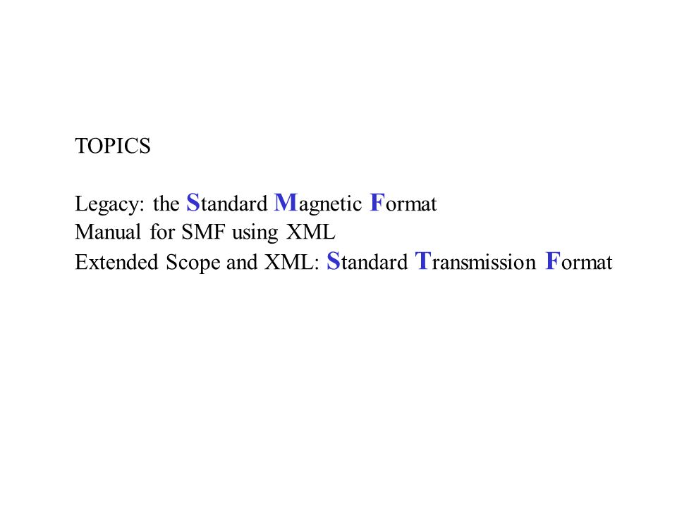 TOPICS Legacy: the S tandard M agnetic F ormat Manual for SMF using XML Extended Scope and XML: S tandard T ransmission F ormat