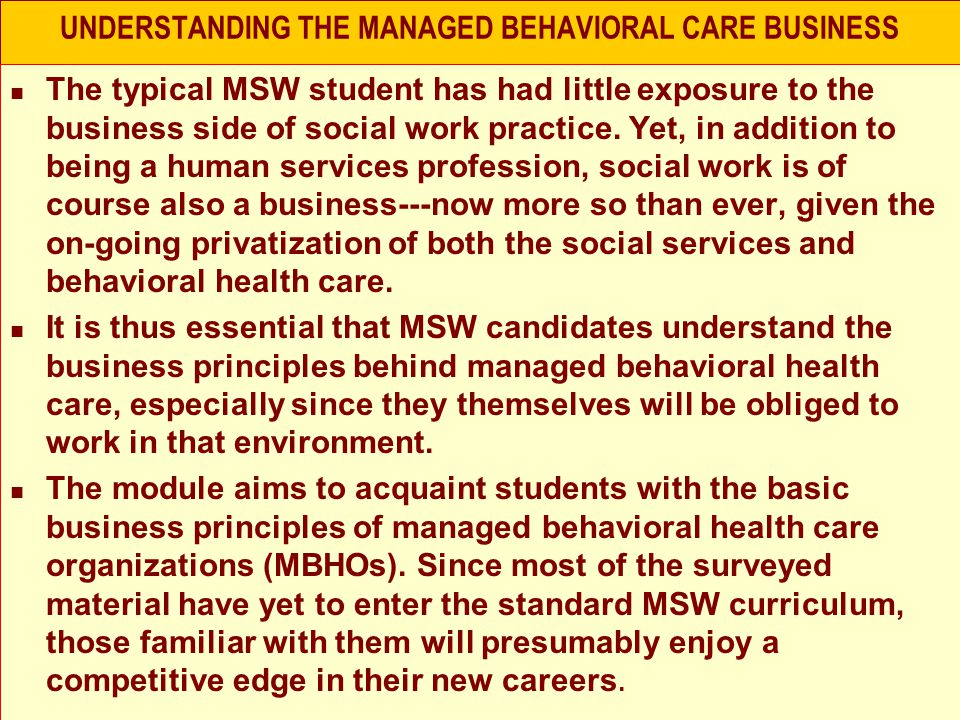UNDERSTANDING THE MANAGED BEHAVIORAL CARE BUSINESS The typical MSW student has had little exposure to the business side of social work practice.