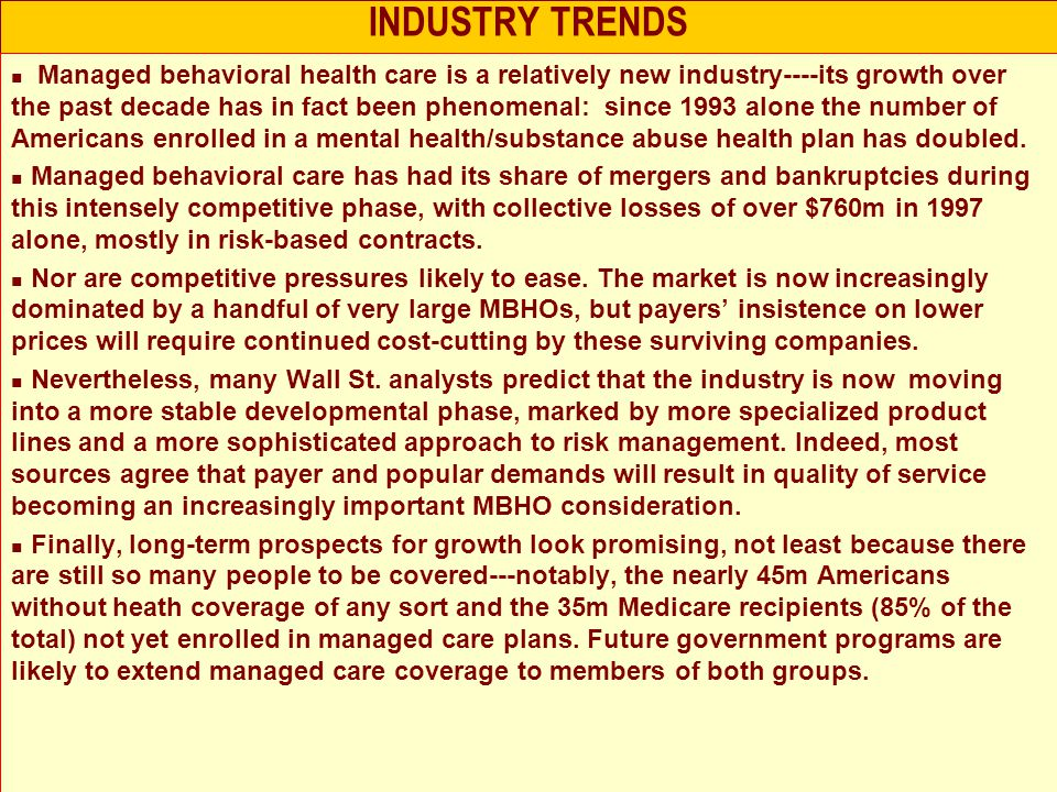 INDUSTRY TRENDS Managed behavioral health care is a relatively new industry----its growth over the past decade has in fact been phenomenal: since 1993 alone the number of Americans enrolled in a mental health/substance abuse health plan has doubled.