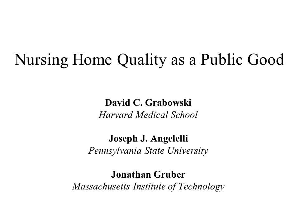 Nursing Home Quality as a Public Good David C. Grabowski Harvard Medical School Joseph J. Angelelli Pennsylvania State University Jonathan Gruber Mass