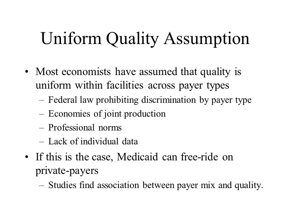 Uniform Quality Assumption Most economists have assumed that quality is uniform within facilities across payer types –Federal law prohibiting discrimination by payer type –Economies of joint production –Professional norms –Lack of individual data If this is the case, Medicaid can free-ride on private-payers –Studies find association between payer mix and quality.