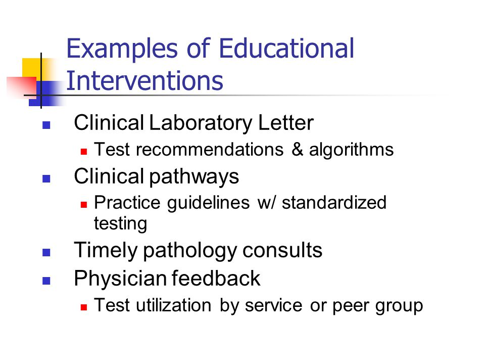 Examples of Educational Interventions Clinical Laboratory Letter Test recommendations & algorithms Clinical pathways Practice guidelines w/ standardized testing Timely pathology consults Physician feedback Test utilization by service or peer group